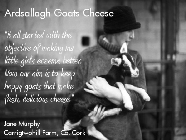 Jane Murphy,Carrigtwohill Farm, Co. Cork. Ardsallagh Goats Cheese. Happy Goats means Happy People, and thats one of the reasons we use Ardsallagh Goats Cheese at Fire!