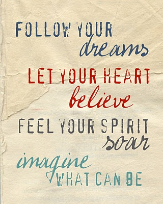 Follow your dreams. Let your heart believe. Feel your spirit soar. Imagine what can be.