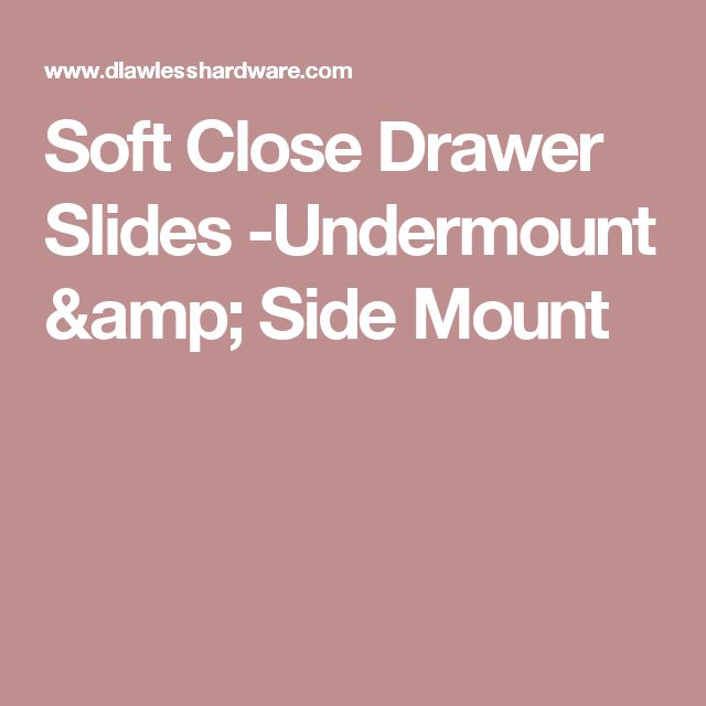 Soft Close Drawer Slides -Undermount & Side Mount