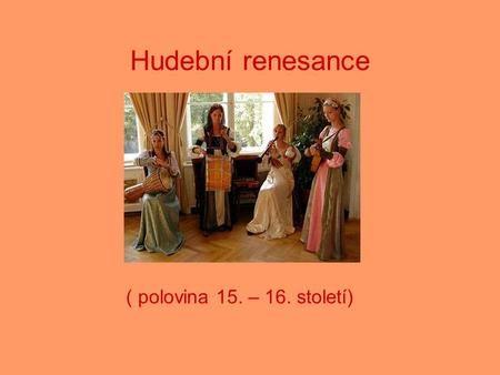 Hudební renesance ( polovina 15. – 16. století). Charakteristika období …