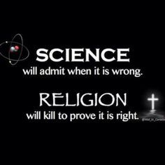 Science will admit when it is wrong. Religion will kill to prove it is right.