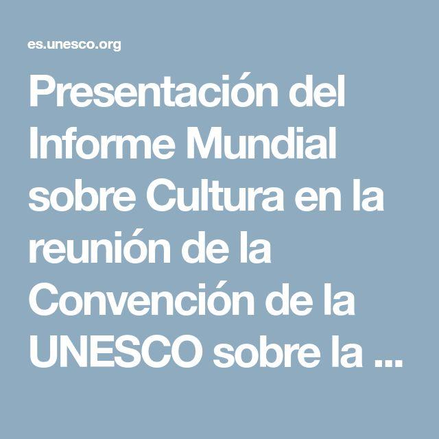 Presentación del Informe Mundial sobre Cultura en la reunión de la Convención de la UNESCO sobre la Protección y la Promoción de la Diversidad de las Expresiones Culturales
