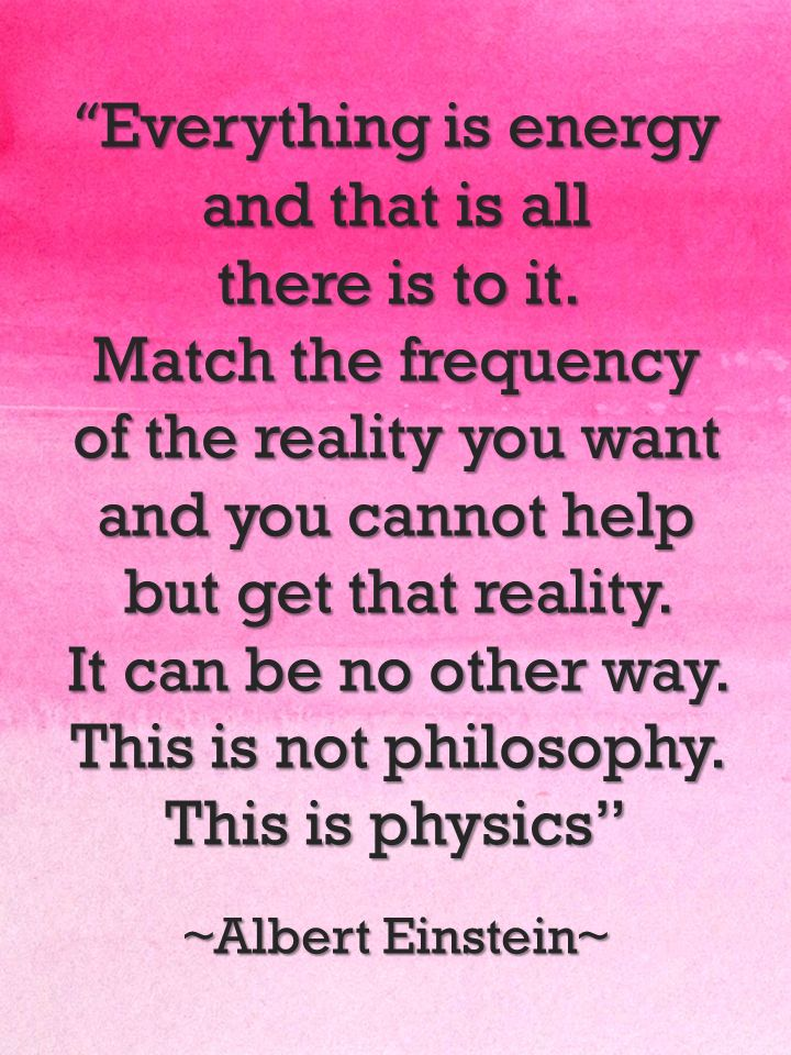 """Everything is energy... match the frequency of the reality you want and you cannot help but get that reality"" ~ Albert Einstein. Everything will come to you if you put in the energy!"