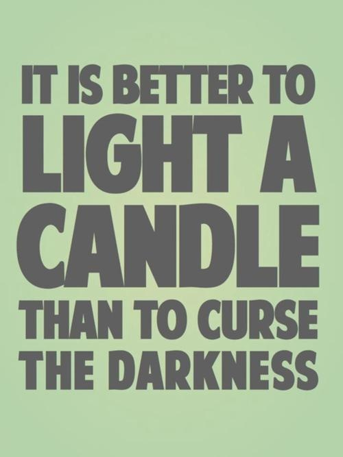 better light candle than curse darkness discuss Hello, i saw this sentence today : it is better to light a single candle than to curse  the darkness is it an english idiom  does it have a.