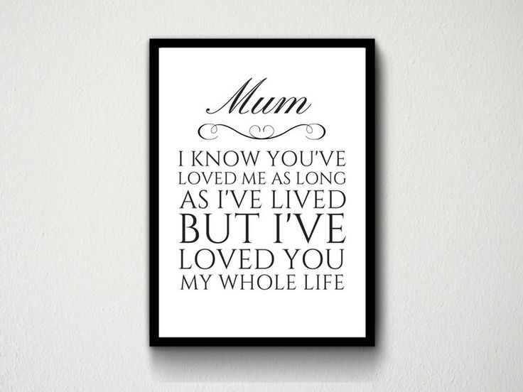 Digital Download Mum, Mom, Mother, Quote, I Know You've Loved Me As Long As I've Lived But I've Loved You My Whole Life Wall art, Typography by DesignsByMoniqueAU on Etsy