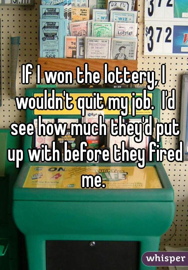 """If I won the lottery, I wouldn't quit my job.  I'd see how much they'd put up with before they fired me. """