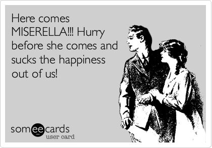 Here comes MISERELLA!!! Hurry before she comes and sucks the happiness out of us!....Marie, I think we have a new nickname for someone!