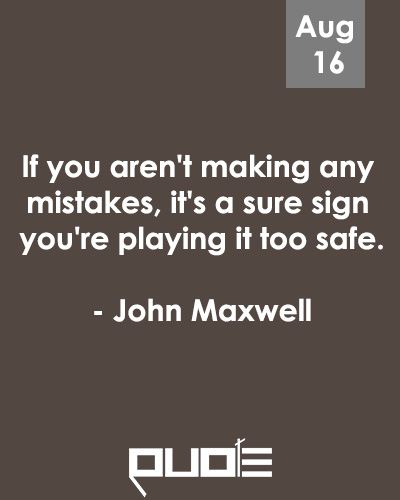 If you aren't making any mistakes, it's a sure sign you're playing it too safe. - John Maxwell