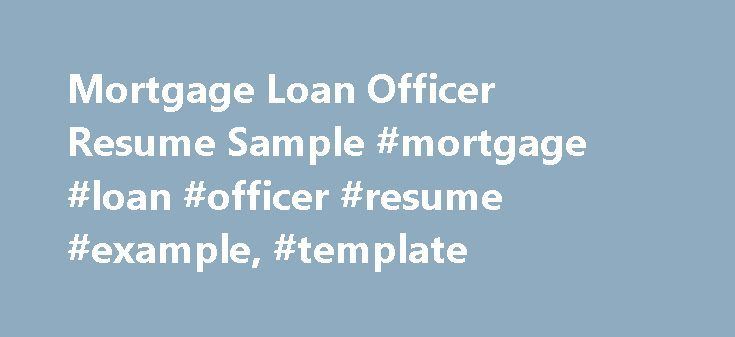 Mortgage Loan Officer Resume Sample #mortgage #loan #officer #resume #example, #template http://coin.nef2.com/mortgage-loan-officer-resume-sample-mortgage-loan-officer-resume-example-template/  # Mortgage Loan Officer Resume Resume Officer Resume Mortgage Loan Officer Resume Mortgage loan officers work with people who want to buy houses or other real estate or get new real estate loans for property they already own either for extension or renovation. They typically work on commission. As…