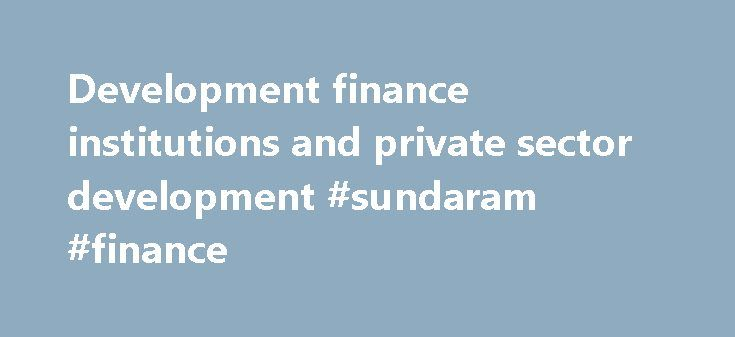 Development finance institutions and private sector development #sundaram #finance http://finance.remmont.com/development-finance-institutions-and-private-sector-development-sundaram-finance/  #development finance # Development finance statistics Development finance institutions and private sector development National and international development finance institutions (DFIs) are specialised development banks or subsidiaries set up to support private sector development in developing…