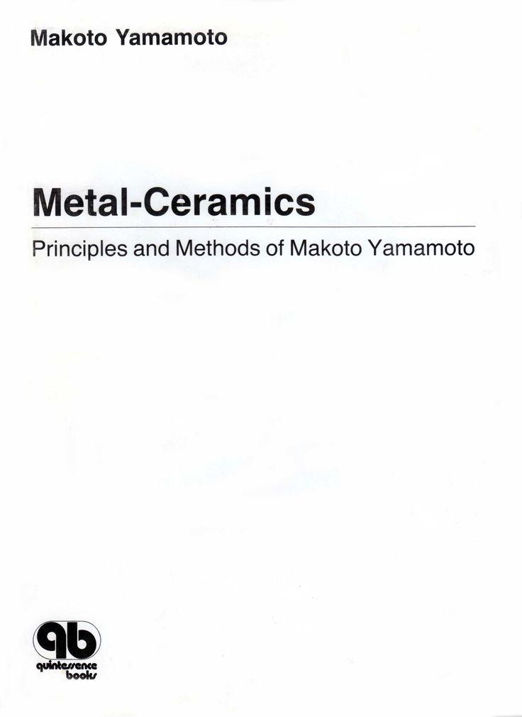 Title: Metal-Ceramics - Principles and Methods of Makoto Yamamoto Author: Makoto Yamamoto Publisher: Quintessence Publishing ISBN: 0-86715-151-X Year: 1985 www.quintpub.com
