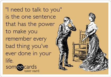 """""""'I need to talk to you' is the one sentence that has the power to make you remember every bad thing you've ever done in your life."""" -- So true! Somehow this is a bit funny and scary at the same time!"""