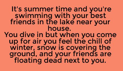 It's summer time and you're swimming with your best friends in the lake near your house. You dive in but when you come up for air, you feel the chill of winter, snow is covering the ground, and your friends are floating dead next to you.
