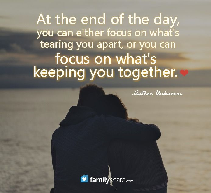 """At the end of the day, you can either focus on what's tearing you apart, or you can focus on what's keeping you together."" -Author Unknown"