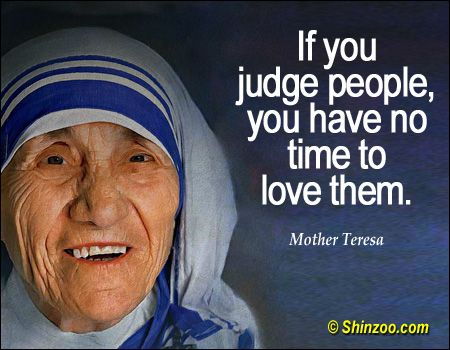 If you judge people, you have no time to love them. -- Mother Teresa  Quotab...