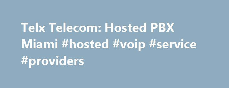 Telx Telecom: Hosted PBX Miami #hosted #voip #service #providers http://dating.nef2.com/telx-telecom-hosted-pbx-miami-hosted-voip-service-providers/  # VOIP Service Providers VOIP Service Providers Telx Telecom PBX is a state of the art Hosted VoIP PBX solution. Why choose Telx Telecom? Telx Telecom – Cutting Edge Internet Phone Providers In U.S. Telx Telecom provides its clients with numerous hosted PBX services & best broadband services for all of their business needs. It has been…