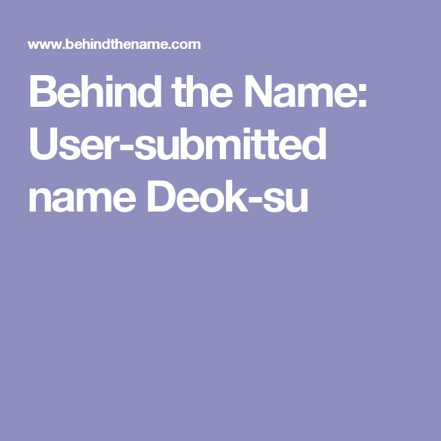 """Behind the Name: User-submitted name Deok-su...From Sino-Korean 德 (deok) meaning """"virtue, ethics, morality"""" combined with 守 (su) meaning """"to defend, to protect, to guard"""" or 秀 (su) meaning """"(of plants) to shoot out into ears""""."""
