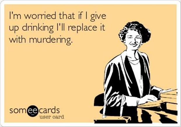 If I give up drinking, I'll replace it with murdering