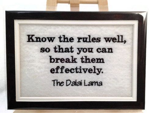 "the Dali Lama  : ""Know the rules well, so that you can break them effectively"""