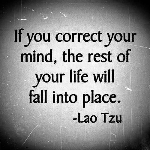 If you correct your mind, the rest of your life will fall into place. - Lao Tzu