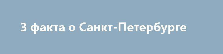 3 факта о Санкт-Петербурге http://apral.ru/2017/05/07/3-fakta-o-sankt-peterburge/  Санкт-Петербург ежегодно посещает множество туристов, многие из них влюбляются в [...]