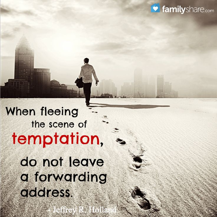 When fleeing the scene of temptation, do not leave a forwarding address.  Jeffrey R. Holland