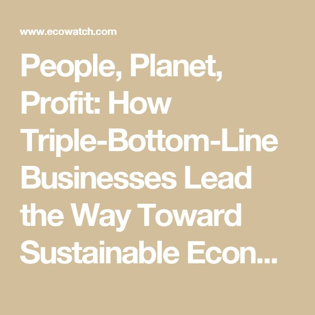 People, Planet, Profit: How Triple-Bottom-Line Businesses Lead the Way Toward Sustainable Economies - EcoWatch