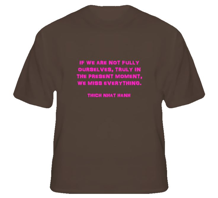 """""""If we are not fully ourselves, truly in the present moment, we miss everything.""""  Thich Nhat Hanh  More where that came from: http://www.masterstshirts.com/cat/spirituality"""
