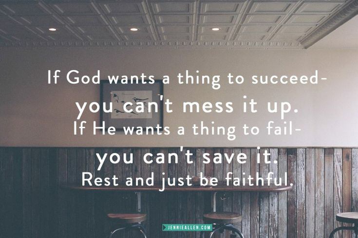 """""""If God wants a thing to succeed - you can't mess it up. If He wants a thing to fail - you can't save it. Rest and just be faithful."""""""