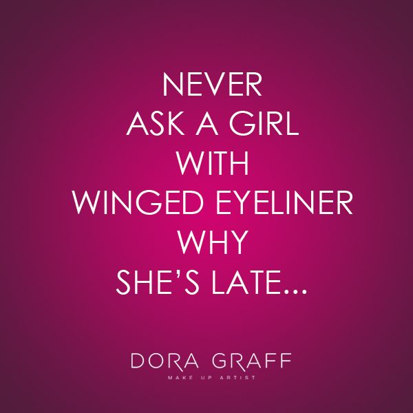Never ask a girl with winged eyeliner why she's late...