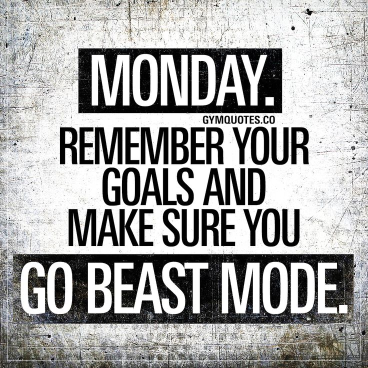 Monday. Remember your goals and make sure you go beast mod