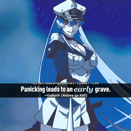 Panicking leads to an early grave. ~Esdeath (Akame ga Kill!)