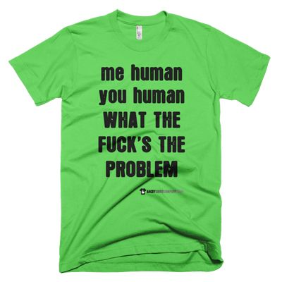 Me Human You Human What The Fuck's The Problem - In various women's and men's sizes - in green, blue, red, etc. #angry #shirt #company #political #tshirt #tshirts #human #unique #uniquehuman #gay #lgbtq #pride #gaypride #gaylove #gaycute #revolution #revolutionnow #revolutionstartswiththe99% #activist #educateyourself #injustice #equality #standup #standuptogether #unite #unity #uniteagainstinequality #discrimination #shirtcompany #angryshirtcompany