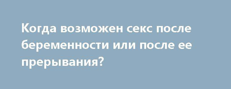 Когда возможен секс после беременности или после ее прерывания? http://budymamoi.ru/pregnant/advice/seks-posle-beremennosti.html