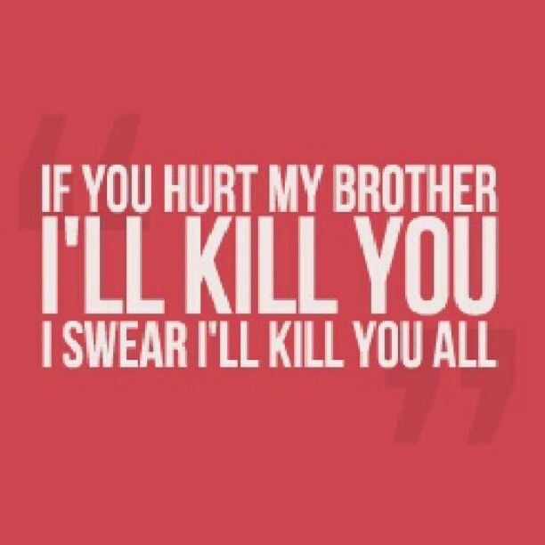 If anyone EVER hurts my brother, there will be me. Don't get me wrong, I pick on my brother. But if someone else does, I won't be happy