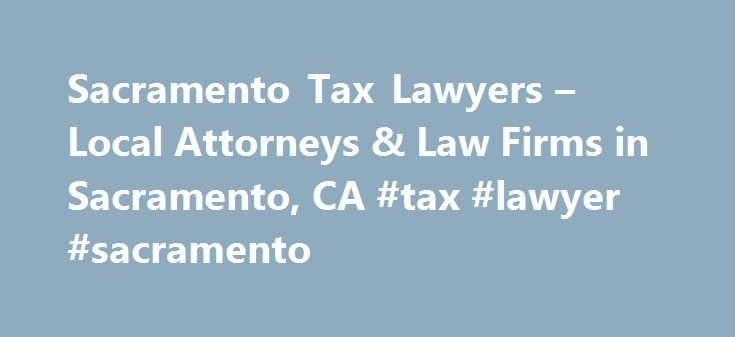 Sacramento Tax Lawyers – Local Attorneys & Law Firms in Sacramento, CA #tax #lawyer #sacramento http://usa.nef2.com/sacramento-tax-lawyers-local-attorneys-law-firms-in-sacramento-ca-tax-lawyer-sacramento/  # Sacramento Tax Lawyers, Attorneys and Law Firms – California Need help with a Tax matter? You've come to the right place. Whether you are a business or individual taxpayer in need of tax-related legal help, a tax lawyer can help. Tax lawyers can assist with understanding tax law and…
