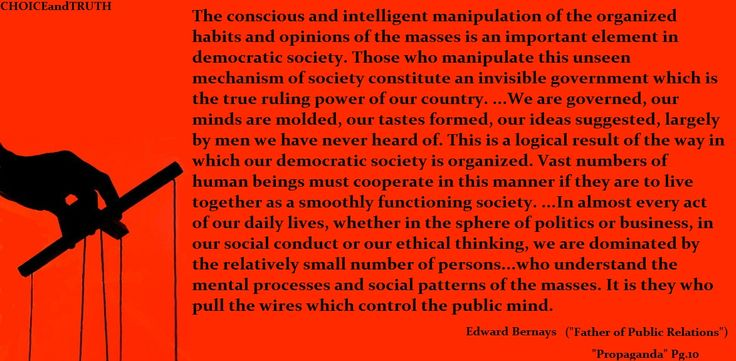 Named as one of the 100 most influential Americans of the 20th century by Life magazine, Edward Bernays, nephew of Sigmund Freud, is known as the 'father of public relations'. If you wish to understand propaganda and mass media, it is imperative that you read up on this man and read his work as well.