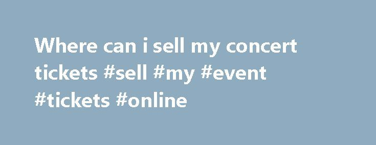 Where can i sell my concert tickets #sell #my #event #tickets #online http://tickets.nef2.com/where-can-i-sell-my-concert-tickets-sell-my-event-tickets-online/  Customer Support If you have physical tickets, Print-at-Home tickets, or mobile tickets, and they do not explicitly state Tickets are Non-transferable then someone other than yourself can use them. Please note, however, that certain events such as festivals or high-demand shows may have policies that restrict the transfer of tickets…