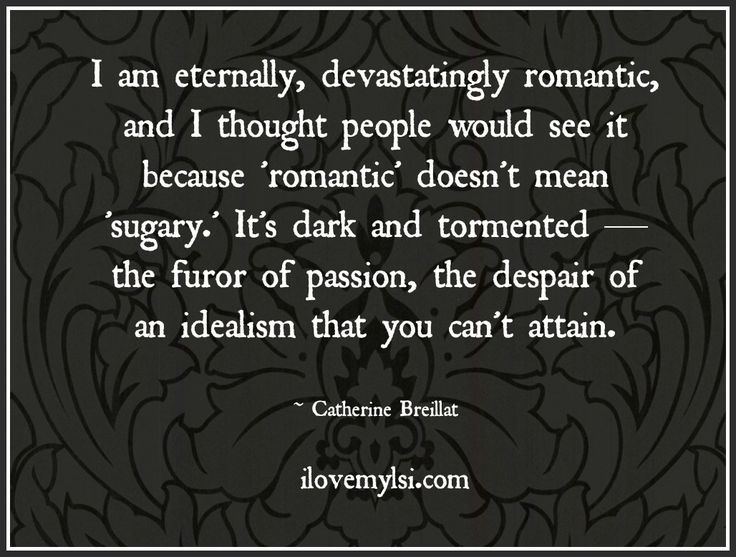 I am eternally, devastatingly romantic, and I thought people would see it because 'romantic' doesn't mean 'sugary.' It's dark and tormented — the furor of passion, the despair of an idealism that you can't attain. <3  So much love and romance on www.facebook.com/LoveSexIntelligence <3