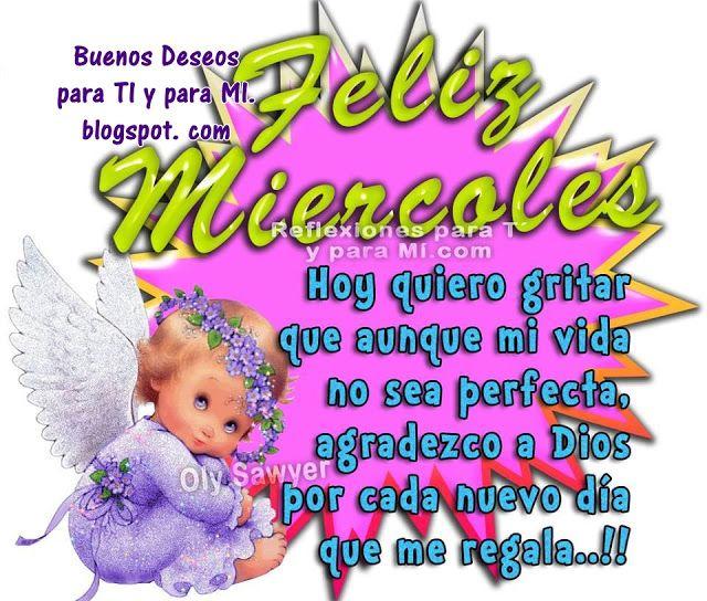 Buenos Deseos para TI y para MÍ: * FELIZ MIÉRCOLES!!!  Hoy quiero gritar que aunque...