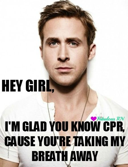 Hey girl, I'm glad you know CPR, cause you're taking my breath away. Nursing humor. Nurse funny. Registered Nurses. RN. Medical. CPR. Ryan Gosling hey girl meme. Fabulous RN.