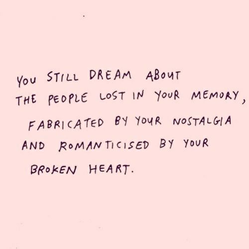 you still dream about the people lost in your memory, fabricated by your nostalgia and romanticized by your broken heart.