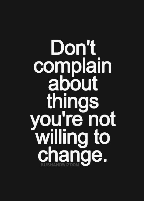 Don't complain about things you are not willing to change. #BreakthroughCoaching
