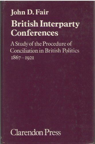 British Interparty Conferences: Study of the Procedure of Conciliation in British Politics, 1867-1921 by John D. Fair