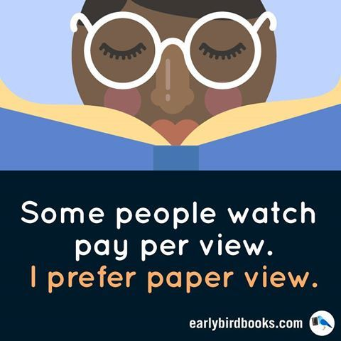 Some people watch pay per view. I prefer paper view.