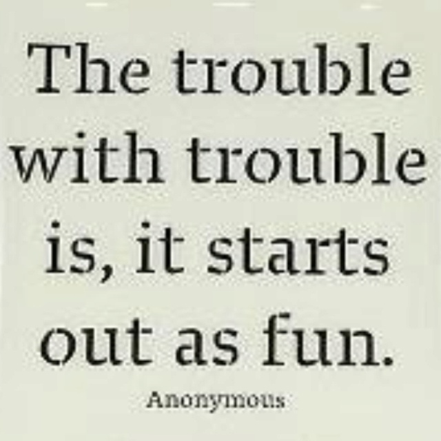 Always starts out as fun.  This is toooo true haha: Thoughts, Trouble, Life, Inspiration, Truth, Funny Quotes Sayings Pictures, Things, Quips Quotes Words Funny