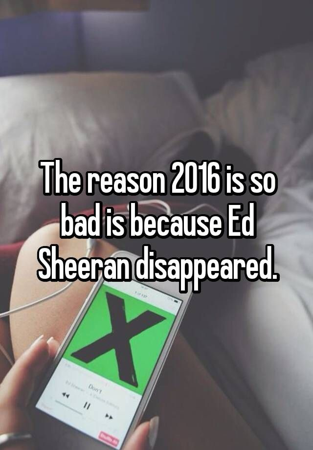 The reason 2016 is so bad is because Ed Sheeran disappeared.