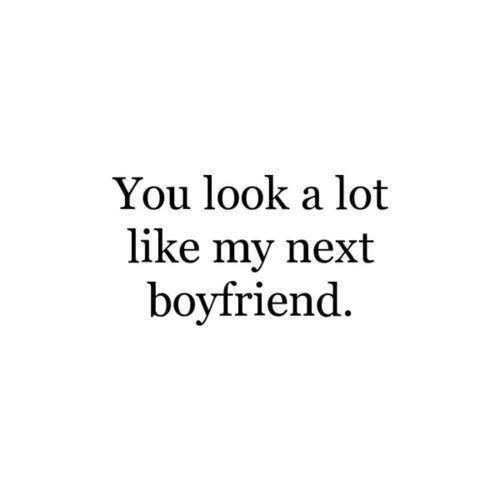 You look a lot like my next boyfriend..