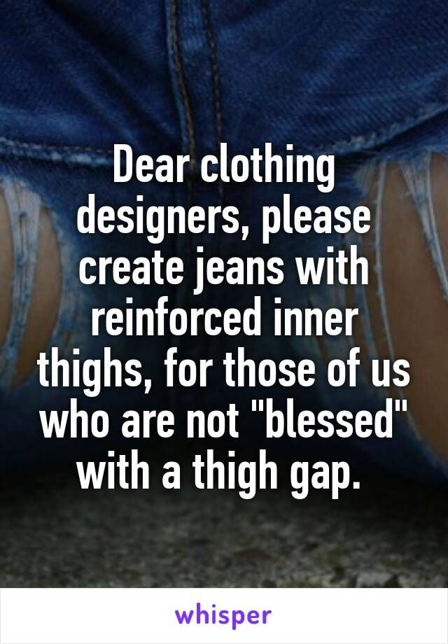 """Dear clothing designers, please create jeans with reinforced inner thighs, for those of us who are not """"blessed"""" with a thigh gap."""