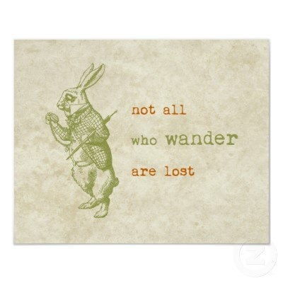 "True..... ""Not all who wander are lost."" - Alice In Wonderland"